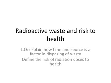 Radioactive waste and risk to health L.O: explain how time and source is a factor in disposing of waste Define the risk of radiation doses to health.