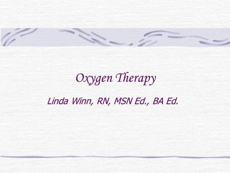 Oxygen Therapy Linda Winn, RN, MSN Ed., BA Ed.. Oxygen Medication Requires MD order Side Effects Highly combustible gas Clear Odorless Set-up is part.