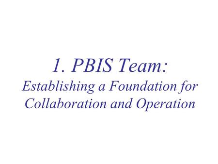 1. PBIS Team: Establishing a Foundation for Collaboration and Operation.