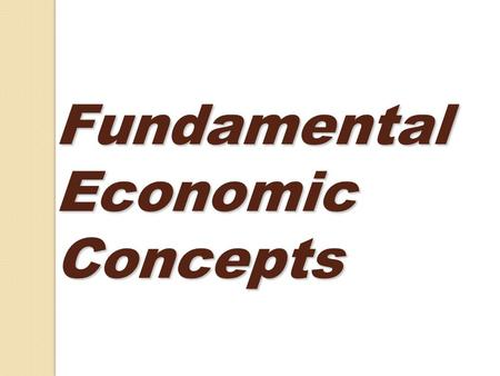 Fundamental Economic Concepts. What is Economics? - The study of mankind's unlimited desires in a world of limited resources. - Economics is a social.