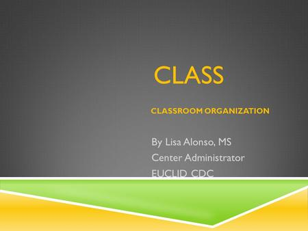 CLASS CLASSROOM ORGANIZATION By Lisa Alonso, MS Center Administrator EUCLID CDC.