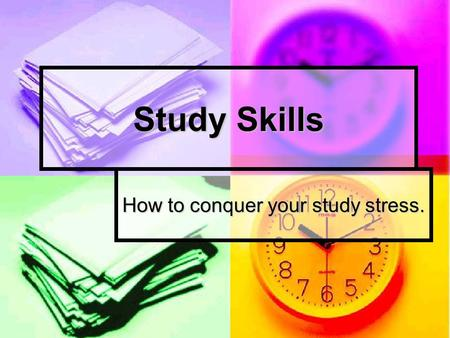 Study Skills How to conquer your study stress.. School Survival Skills GET ORGANIZED! GET ORGANIZED! Have a place to study. Have a place to study. Develop.