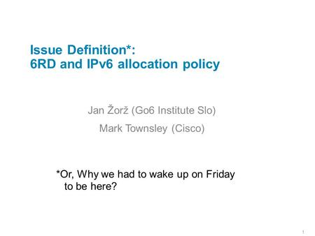 1 Issue Definition*: 6RD and IPv6 allocation policy Jan Žorž (Go6 Institute Slo) Mark Townsley (Cisco) *Or, Why we had to wake up on Friday to be here?