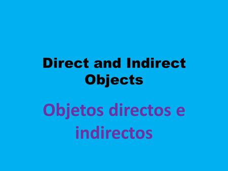 Direct and Indirect Objects Objetos directos e indirectos.