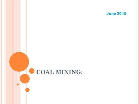 COAL MINING: June 2015. FOUR WAYS TO EXTRACT MINERALS: DRIFT Most common Follows the vein and typically slopes upward SLOPE Lateral cut into the earth.