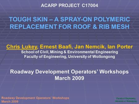 Faculty of Engineering University of Wollongong Roadway Development Operators' Workshops March 2009 ACARP PROJECT C17004 TOUGH SKIN – A SPRAY-ON POLYMERIC.