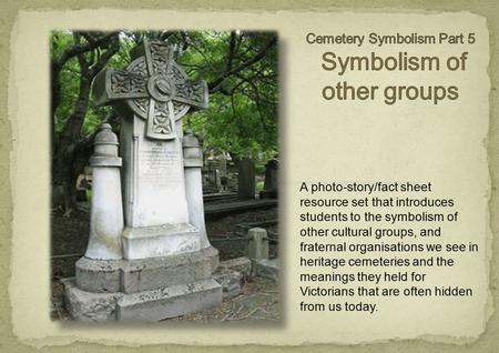 A photo-story/fact sheet resource set that introduces students to the symbolism of other cultural groups, and fraternal organisations we see in heritage.