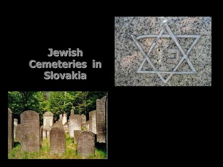 Jewish Cemeteries in Slovakia. 693 identified Jewish cemeteries have been preserved in Slovakia. Unfortunately, many of them have been desecrated and.