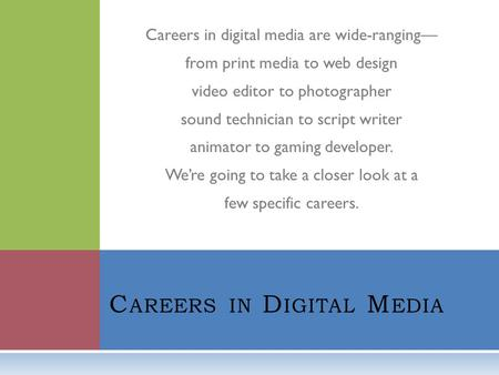 Careers in digital media are wide-ranging— from print media to web design video editor to photographer sound technician to script writer animator to gaming.