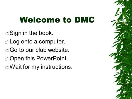 Welcome to DMC  Sign in the book.  Log onto a computer.  Go to our club website.  Open this PowerPoint.  Wait for my instructions.
