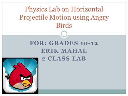 FOR: GRADES 10-12 ERIK MAHAL 2 CLASS LAB Physics Lab on Horizontal Projectile Motion using Angry Birds.