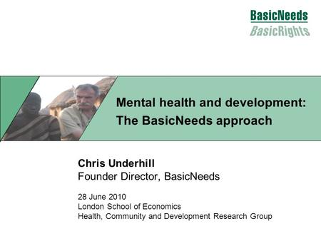 Chris Underhill Founder Director, BasicNeeds 28 June 2010 London School of Economics Health, Community and Development Research Group Mental health and.