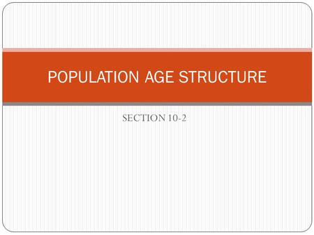 SECTION 10-2 POPULATION AGE STRUCTURE. What is age structure? Age structure – the distribution of males and females in each age group Diagram made by.