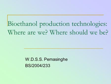 Bioethanol production technologies: Where are we? Where should we be? W.D.S.S. Pemasinghe BS/2004/233.