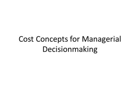Cost Concepts for Managerial Decisionmaking. Purpose Review cost concepts Relate economists' cost categories to accounting cost categories Identify important.