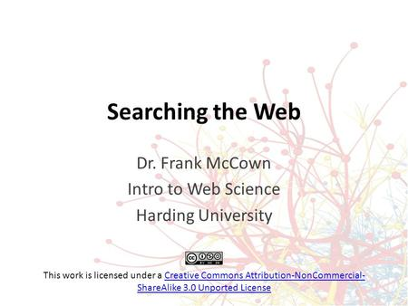 Searching the Web Dr. Frank McCown Intro to Web Science Harding University This work is licensed under a Creative Commons Attribution-NonCommercial- ShareAlike.