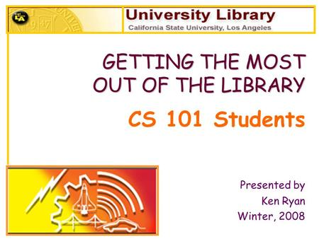 CS 101 Students Presented by Ken Ryan Winter, 2008 GETTING THE MOST OUT OF THE LIBRARY OUT OF THE LIBRARY.