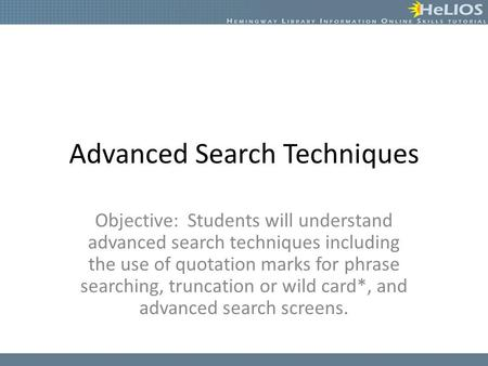 Advanced Search Techniques Objective: Students will understand advanced search techniques including the use of quotation marks for phrase searching, truncation.