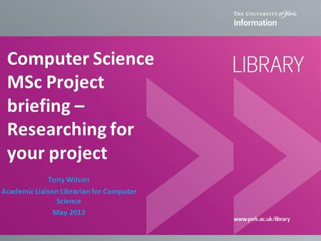 Computer Science MSc Project briefing – Researching for your project Tony Wilson Academic Liaison Librarian for Computer Science May 2013.