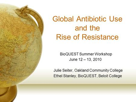 Global Antibiotic Use and the Rise of Resistance BioQUEST Summer Workshop June 12 – 13, 2010 Julie Seiter, Oakland Community College Ethel Stanley, BioQUEST,