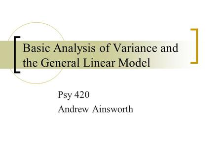 Basic Analysis of Variance and the General Linear Model Psy 420 Andrew Ainsworth.