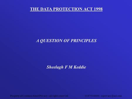 Property of Common Sense Privacy - all rights reserved 01875340890 THE DATA PROTECTION ACT 1998 A QUESTION OF PRINCIPLES Sheelagh F M.