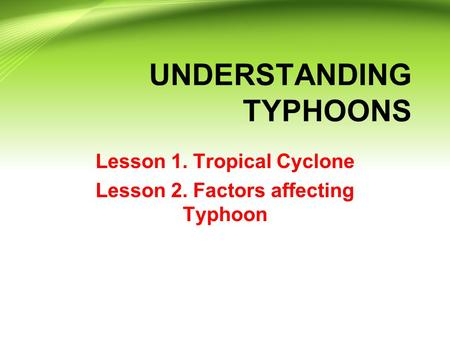 UNDERSTANDING TYPHOONS Lesson 1. Tropical Cyclone Lesson 2. Factors affecting Typhoon.