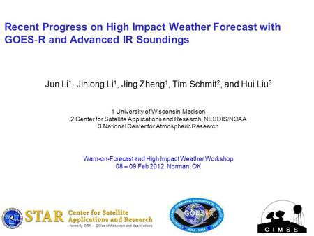 Recent Progress on High Impact Weather Forecast with GOES ‐ R and Advanced IR Soundings Jun Li 1, Jinlong Li 1, Jing Zheng 1, Tim Schmit 2, and Hui Liu.