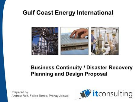 Gulf Coast Energy International Business Continuity / Disaster Recovery Planning and Design Proposal Prepared by Andrew Rolf, Felipe Torres, Pranay Jaiswal.