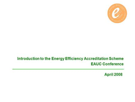 Introduction to the Energy Efficiency Accreditation Scheme EAUC Conference April 2008.