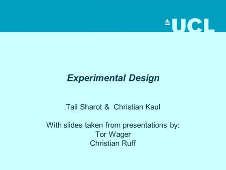 Experimental Design Tali Sharot & Christian Kaul With slides taken from presentations by: Tor Wager Christian Ruff.