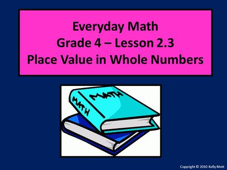 Everyday Math Grade 4 – Lesson 2.3 Place Value in Whole Numbers Copyright © 2010 Kelly Mott.