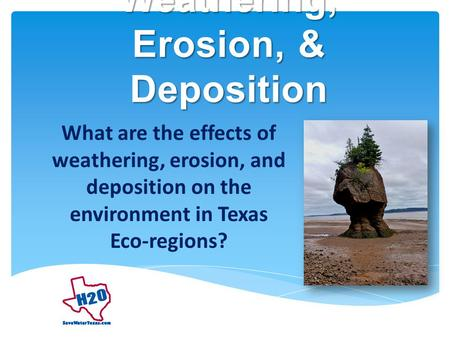 Weathering, Erosion, & Deposition What are the effects of weathering, erosion, and deposition on the environment in Texas Eco-regions?