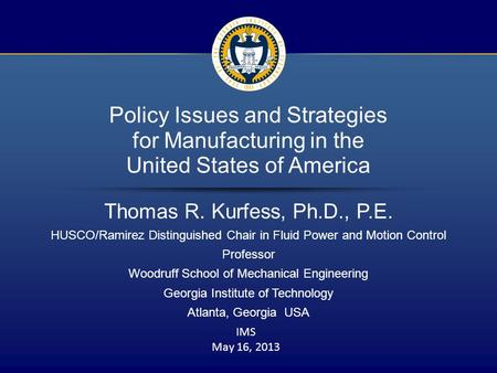1 / 16 Policy Issues and Strategies for Manufacturing in the United States of America Thomas R. Kurfess, Ph.D., P.E. HUSCO/Ramirez Distinguished Chair.