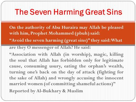 "On the authority of Abu Huraira may Allah be pleased with him, Prophet Mohammed (pbuh) said: ""Avoid the seven harming (great sins)"" they said: What are."