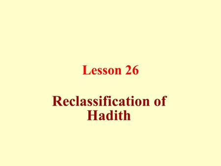 Lesson 26 Reclassification of Hadith. Reclassification of Hadith means referring a Hadith to its original sources, where it was narrated according to.