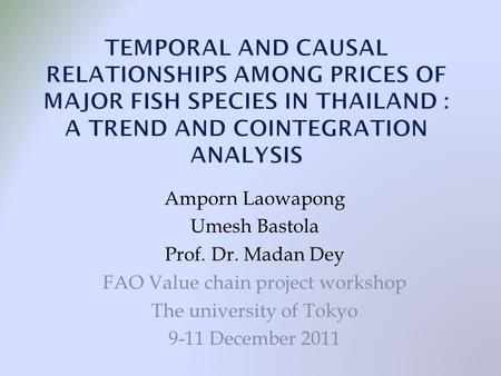 Amporn Laowapong Umesh Bastola Prof. Dr. Madan Dey FAO Value chain project workshop The university of Tokyo 9-11 December 2011.