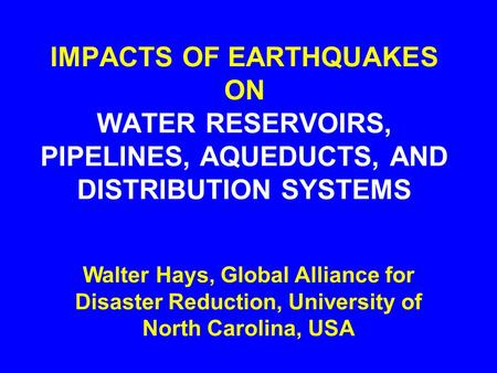 IMPACTS OF EARTHQUAKES ON WATER RESERVOIRS, PIPELINES, AQUEDUCTS, AND DISTRIBUTION SYSTEMS Walter Hays, Global Alliance for Disaster Reduction, University.