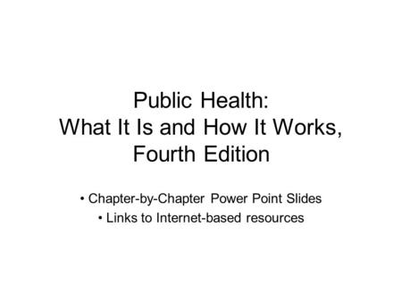 Public Health: What It Is and How It Works, Fourth Edition Chapter-by-Chapter Power Point Slides Links to Internet-based resources.