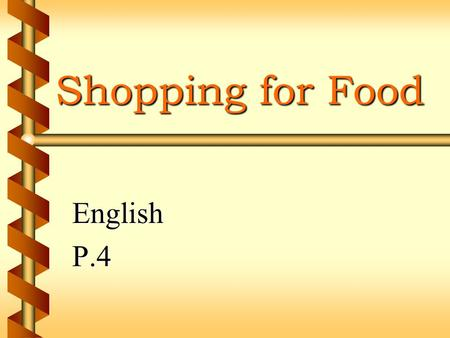 Shopping for Food EnglishP.4 Author List b Information Collecting b Content Writing b Graphic Designing b Presentation b Tina and Cynthia.