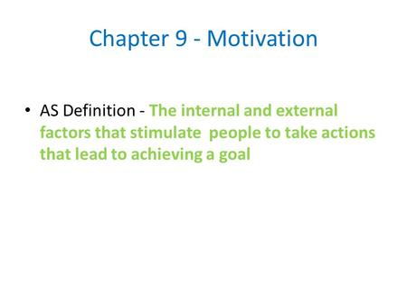 Chapter 9 - Motivation AS Definition - The internal and external factors that stimulate people to take actions that lead to achieving a goal.