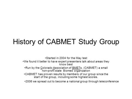 History of CABMET Study Group Started in 2004 for the May test We found it better to have expert presenters talk about areas they know best Run by the.