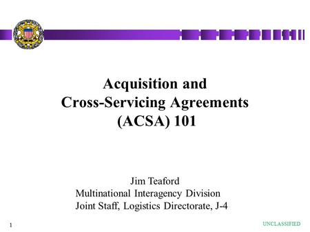 1 Acquisition and Cross-Servicing Agreements (ACSA) 101 UNCLASSIFIED Jim Teaford Multinational Interagency Division Joint Staff, Logistics Directorate,