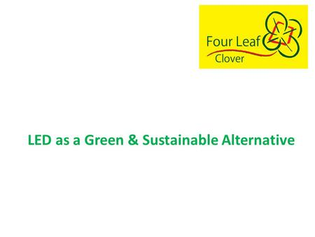 LED Lighting A Green, Sustainable Alternative LED as a Green & Sustainable Alternative.