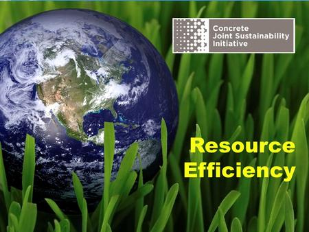 Resource Efficiency. The Concrete Joint Sustainability Initiative is a multi-association effort of the Concrete Industry supply chain to take unified.