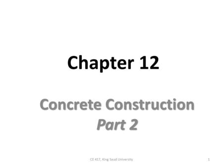 Chapter 12 Concrete Construction Part 2 1CE 417, King Saud University.