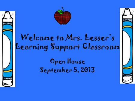 Welcome to Mrs. Lesser's Learning Support Classroom Open House September 5, 2013.