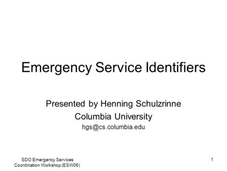 SDO Emergency Services Coordination Workshop (ESW06) 1 Emergency Service Identifiers Presented by Henning Schulzrinne Columbia University