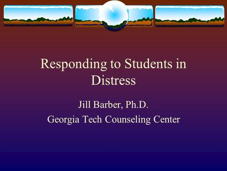 Responding to Students in Distress Jill Barber, Ph.D. Georgia Tech Counseling Center.