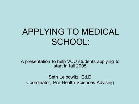 APPLYING TO MEDICAL SCHOOL: A presentation to help VCU students applying to start in fall 2005 Seth Leibowitz, Ed.D Coordinator, Pre-Health Sciences Advising.